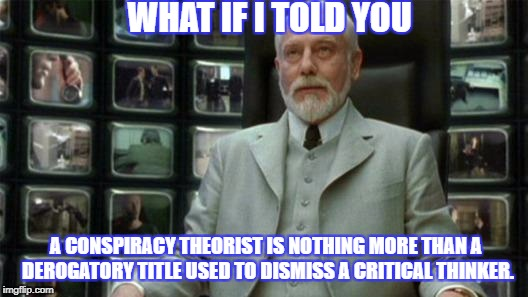 Architect Matrix | WHAT IF I TOLD YOU A CONSPIRACY THEORIST IS NOTHING MORE THAN A DEROGATORY TITLE USED TO DISMISS A CRITICAL THINKER. | image tagged in architect matrix | made w/ Imgflip meme maker