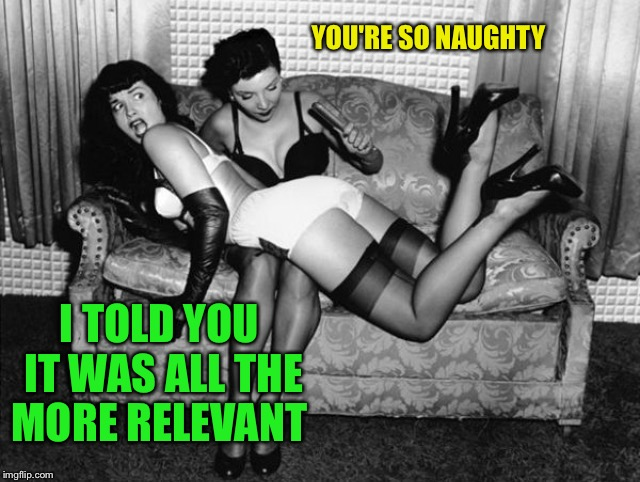 I TOLD YOU IT WAS ALL THE MORE RELEVANT YOU'RE SO NAUGHTY | made w/ Imgflip meme maker