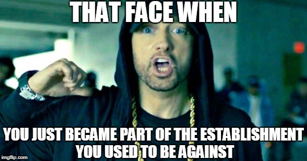 Feminem, I mean Marshal, has so much money he doesn't need fans anymore.   | THAT FACE WHEN YOU JUST BECAME PART OF THE ESTABLISHMENT YOU USED TO BE AGAINST | image tagged in memes,that face when,eminem,trump | made w/ Imgflip meme maker
