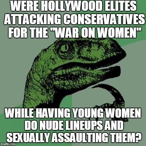 "Philosoraptor  | WERE HOLLYWOOD ELITES ATTACKING CONSERVATIVES FOR THE ""WAR ON WOMEN"" WHILE HAVING YOUNG WOMEN DO NUDE LINEUPS AND SEXUALLY ASSAULTING THEM? 