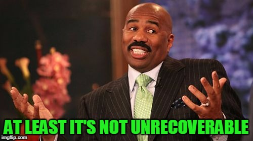 Steve Harvey Meme | AT LEAST IT'S NOT UNRECOVERABLE | image tagged in memes,steve harvey | made w/ Imgflip meme maker