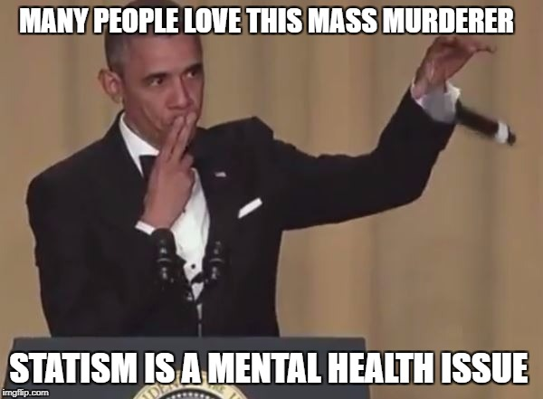 MANY PEOPLE LOVE THIS MASS MURDERER STATISM IS A MENTAL HEALTH ISSUE | image tagged in obama mic drop | made w/ Imgflip meme maker