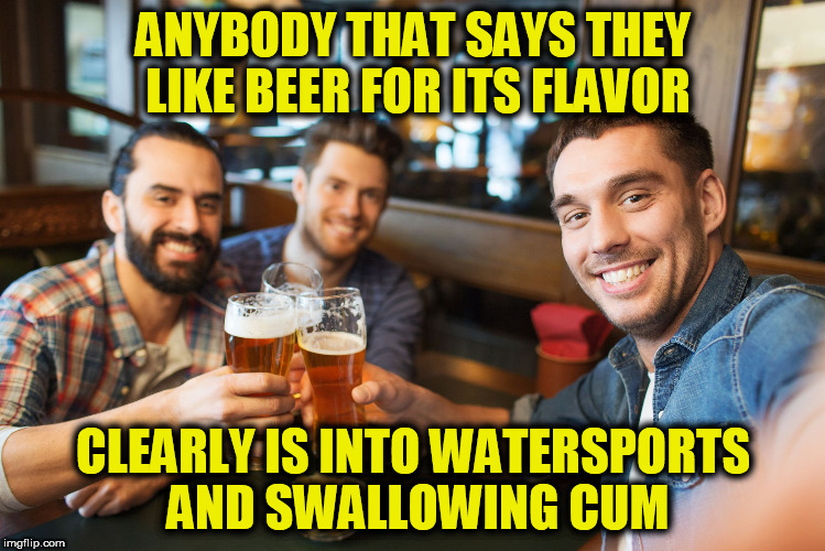 cum swallowers | ANYBODY THAT SAYS THEY LIKE BEER FOR ITS FLAVOR CLEARLY IS INTO WATERSPORTS AND SWALLOWING CUM | image tagged in beer,craft beer,blowjob,bj,piss,sperm | made w/ Imgflip meme maker