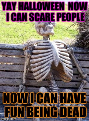 Waiting Skeleton Meme | YAY HALLOWEEN  NOW I CAN SCARE PEOPLE NOW I CAN HAVE FUN BEING DEAD | image tagged in memes,waiting skeleton | made w/ Imgflip meme maker