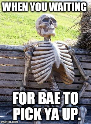 Waiting Skeleton Meme | WHEN YOU WAITING FOR BAE TO PICK YA UP. | image tagged in memes,waiting skeleton | made w/ Imgflip meme maker