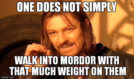 One Does Not Simply Meme | ONE DOES NOT SIMPLY WALK INTO MORDOR WITH THAT MUCH WEIGHT ON THEM | image tagged in memes,one does not simply | made w/ Imgflip meme maker