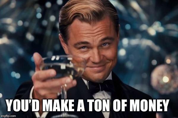 Leonardo Dicaprio Cheers Meme | YOU'D MAKE A TON OF MONEY | image tagged in memes,leonardo dicaprio cheers | made w/ Imgflip meme maker