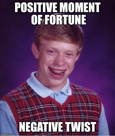 Meme Name | POSITIVE MOMENT OF FORTUNE NEGATIVE TWIST | image tagged in memes,bad luck brian | made w/ Imgflip meme maker