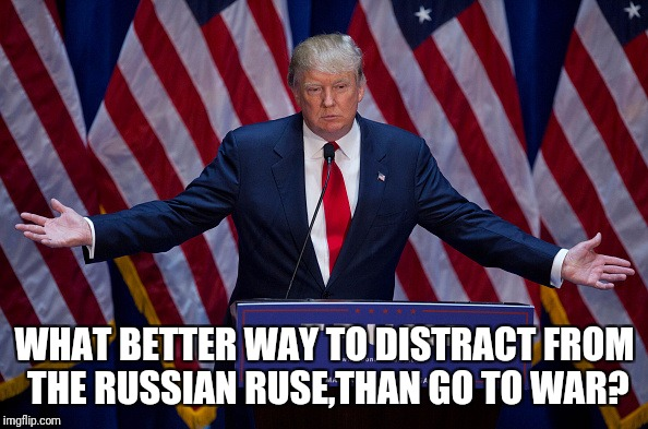 Donald Trump | WHAT BETTER WAY TO DISTRACT FROM THE RUSSIAN RUSE,THAN GO TO WAR? | image tagged in donald trump | made w/ Imgflip meme maker