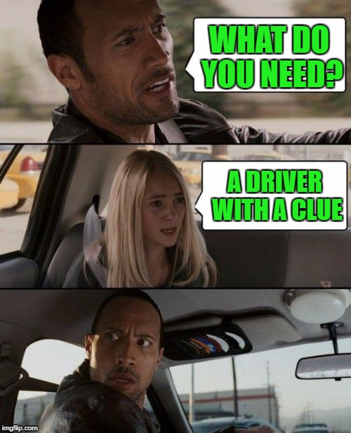 The Rock Driving Meme | WHAT DO YOU NEED? A DRIVER WITH A CLUE | image tagged in memes,the rock driving | made w/ Imgflip meme maker