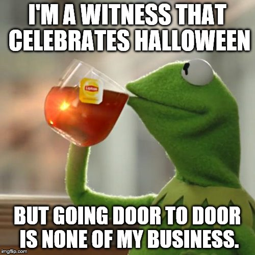 We just don't want vampires taking our blood | I'M A WITNESS THAT CELEBRATES HALLOWEEN BUT GOING DOOR TO DOOR IS NONE OF MY BUSINESS. | image tagged in memes,but thats none of my business,kermit the frog,jehovah's witness,halloween | made w/ Imgflip meme maker