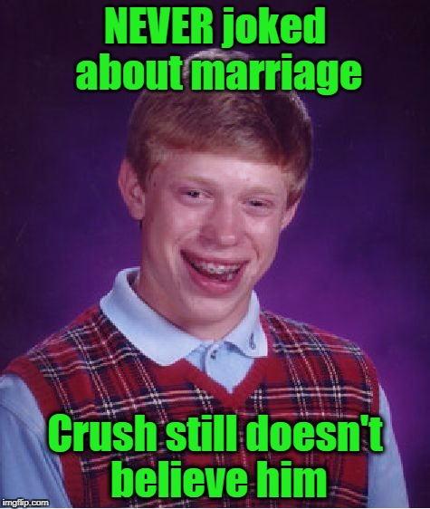 Bad Luck Brian Meme | NEVER joked about marriage Crush still doesn't believe him | image tagged in memes,bad luck brian | made w/ Imgflip meme maker