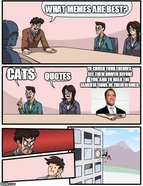 Boardroom Meeting Suggestion Meme | WHAT MEMES ARE BEST? CATS QUOTES TO CRUSH YOUR ENEMIES. SEE THEM DRIVEN BEFORE YOU. AND TO HEAR THE LAMENTATIONS OF THEIR WOMEN. | image tagged in memes,boardroom meeting suggestion | made w/ Imgflip meme maker