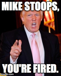 An OU Fan's Dream | MIKE STOOPS, YOU'RE FIRED. | image tagged in donald trump | made w/ Imgflip meme maker