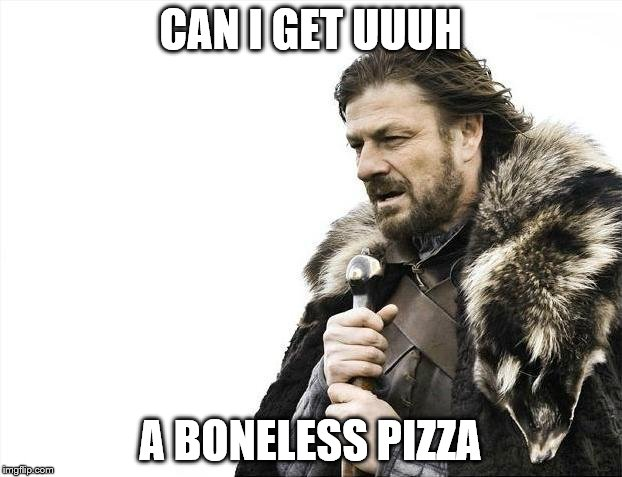 Brace Yourselves X is Coming Meme | CAN I GET UUUH A BONELESS PIZZA | image tagged in memes,brace yourselves x is coming | made w/ Imgflip meme maker