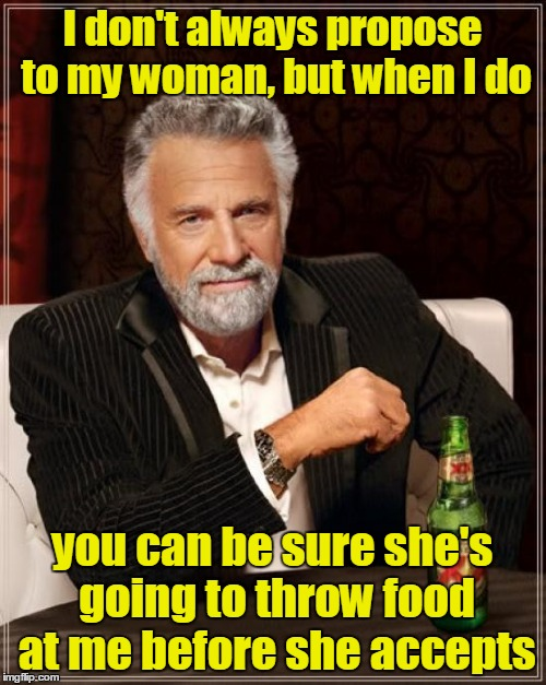 The Most Interesting Man In The World Meme | I don't always propose to my woman, but when I do you can be sure she's going to throw food at me before she accepts | image tagged in memes,the most interesting man in the world | made w/ Imgflip meme maker