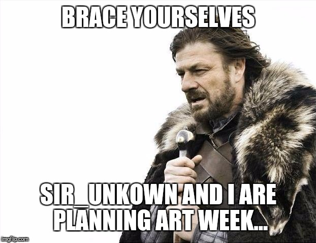 Brace Yourselves X is Coming Meme | BRACE YOURSELVES SIR_UNKOWN AND I ARE PLANNING ART WEEK... | image tagged in memes,brace yourselves x is coming | made w/ Imgflip meme maker