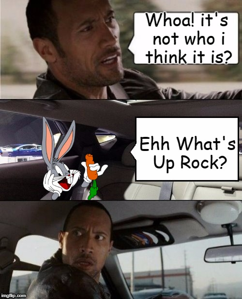 The Rock Driving Blank 2 | Whoa! it's not who i think it is? Ehh What's Up Rock? | image tagged in the rock driving blank 2,bugs bunny,funny meme,suprise | made w/ Imgflip meme maker