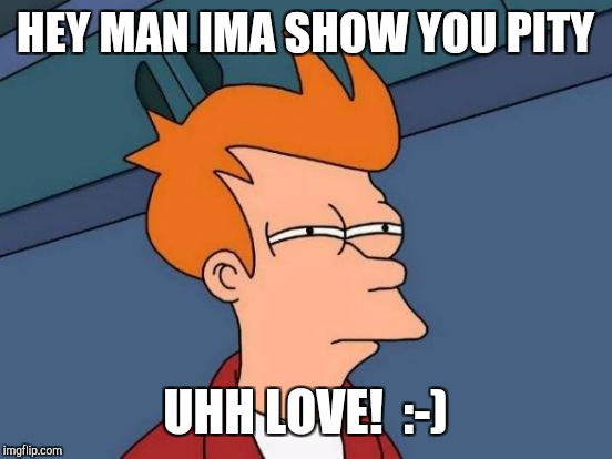 Futurama Fry Meme | HEY MAN IMA SHOW YOU PITY UHH LOVE!  :-) | image tagged in memes,futurama fry | made w/ Imgflip meme maker