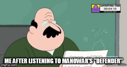 "ME AFTER LISTENING TO MANOWAR'S ""DEFENDER"" 