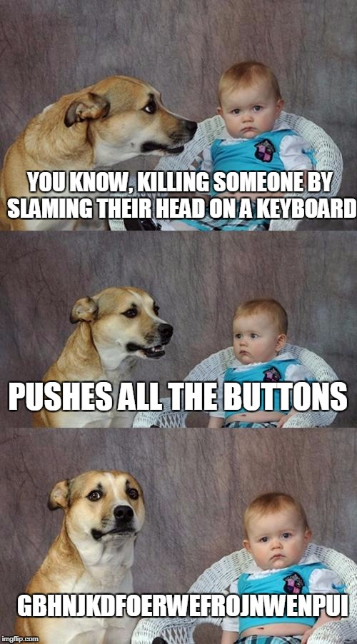 Dad Joke Dog Meme | YOU KNOW, KILLING SOMEONE BY SLAMING THEIR HEAD ON A KEYBOARD GBHNJKDFOERWEFROJNWENPUI PUSHES ALL THE BUTTONS | image tagged in memes,dad joke dog | made w/ Imgflip meme maker