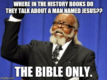 Too Damn High Meme | WHERE IN THE HISTORY BOOKS DO THEY TALK ABOUT A MAN NAMED JESUS?? THE BIBLE ONLY. | image tagged in memes,too damn high | made w/ Imgflip meme maker