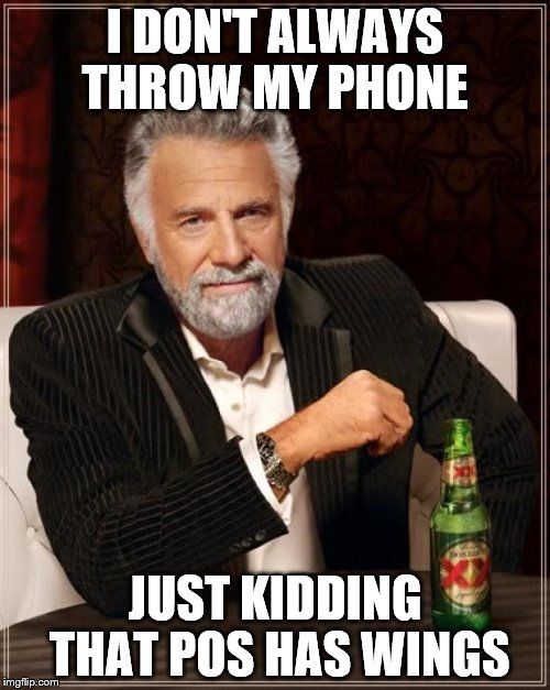 The Most Interesting Man In The World Meme | I DON'T ALWAYS THROW MY PHONE JUST KIDDING THAT POS HAS WINGS | image tagged in memes,the most interesting man in the world | made w/ Imgflip meme maker