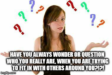 Identity | HAVE YOU ALWAYS WONDER OR QUESTION WHO YOU REALLY ARE, WHEN YOU ARE TRYING  TO FIT IN WITH OTHERS AROUND YOU?!?! | image tagged in identity crisis,confusion,acceptance | made w/ Imgflip meme maker