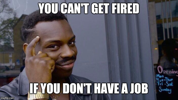 Roll Safe Think About It Meme | YOU CAN'T GET FIRED IF YOU DON'T HAVE A JOB | image tagged in roll safe think about it,memes,trhtimmy | made w/ Imgflip meme maker