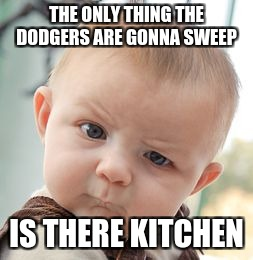 Skeptical Baby Meme | THE ONLY THING THE DODGERS ARE GONNA SWEEP IS THERE KITCHEN | image tagged in memes,skeptical baby | made w/ Imgflip meme maker