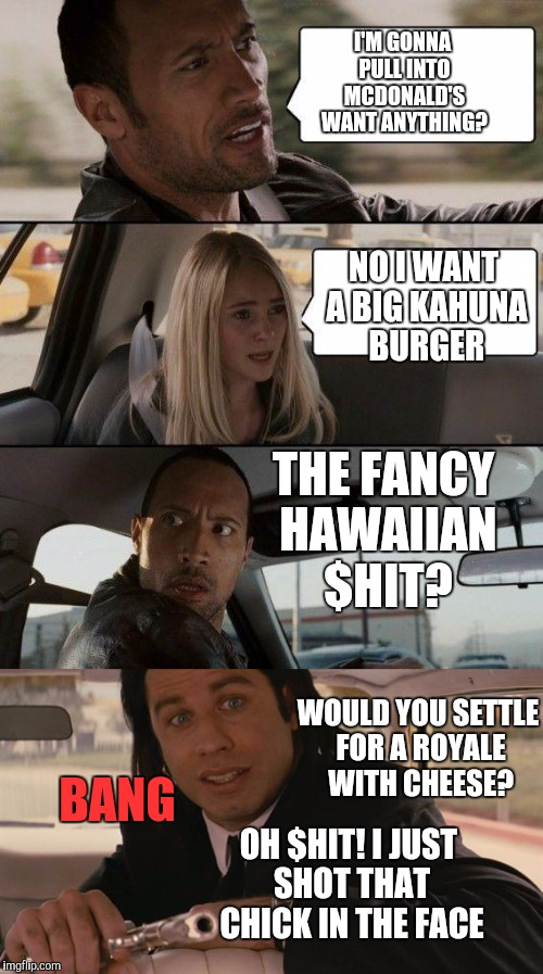The Rock Driving with Vincent Vega | I'M GONNA PULL INTO MCDONALD'S WANT ANYTHING? NO I WANT A BIG KAHUNA BURGER WOULD YOU SETTLE FOR A ROYALE WITH CHEESE? BANG OH $HIT! I JUST  | image tagged in memes,the rock driving,pulp fiction | made w/ Imgflip meme maker