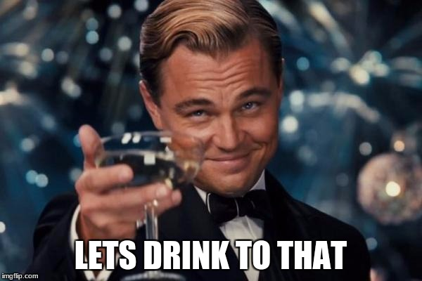 Leonardo Dicaprio Cheers Meme | LETS DRINK TO THAT | image tagged in memes,leonardo dicaprio cheers | made w/ Imgflip meme maker