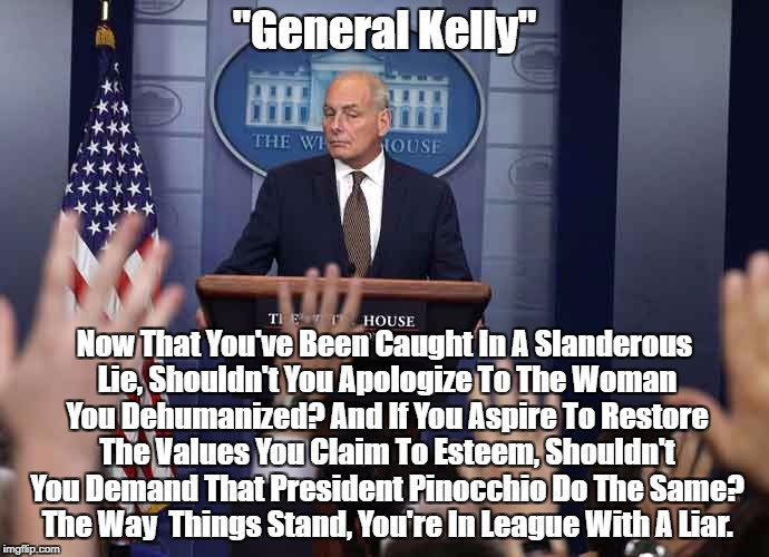"""General Kelly"" Now That You've Been Caught In A Slanderous Lie, Shouldn't You Apologize To The Woman You Dehumanized? And If You Aspire To  