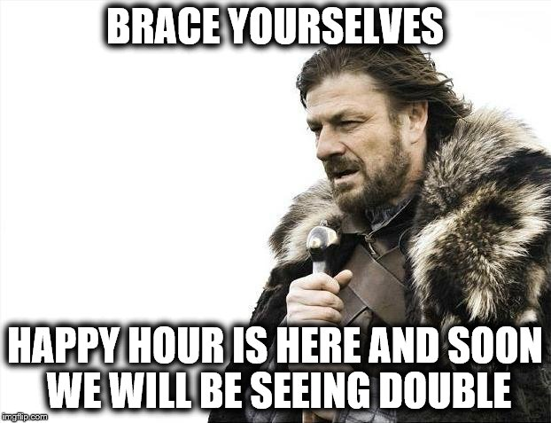 Happy Hour | BRACE YOURSELVES HAPPY HOUR IS HERE AND SOON WE WILL BE SEEING DOUBLE | image tagged in memes,brace yourselves x is coming,happy hour,drinking,cocktails,beer | made w/ Imgflip meme maker