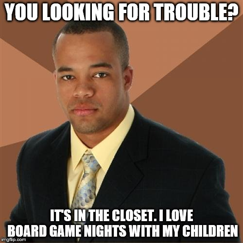 Repost week Oct 15 - 21 Because I got a comment on this 2.5 yrs after I originally posted it. | YOU LOOKING FOR TROUBLE? IT'S IN THE CLOSET. I LOVE BOARD GAME NIGHTS WITH MY CHILDREN | image tagged in memes,successful black man | made w/ Imgflip meme maker