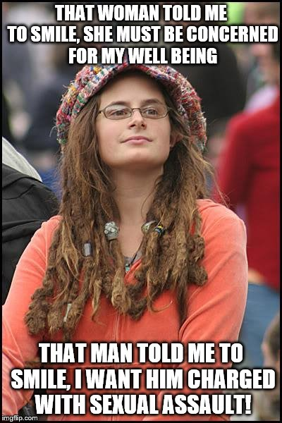 Because hell hath no fury like a woman mad for no particular reason | THAT WOMAN TOLD ME TO SMILE, SHE MUST BE CONCERNED FOR MY WELL BEING THAT MAN TOLD ME TO SMILE, I WANT HIM CHARGED WITH SEXUAL ASSAULT! | image tagged in memes,college liberal,hypocritical feminist | made w/ Imgflip meme maker