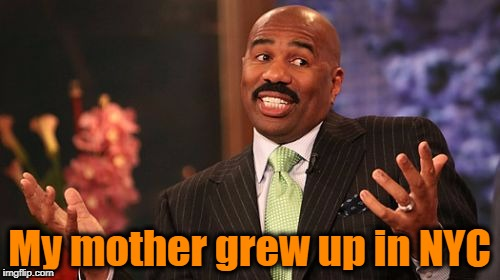 Steve Harvey Meme | My mother grew up in NYC | image tagged in memes,steve harvey | made w/ Imgflip meme maker