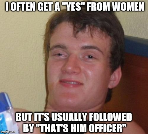 "10 Guy Meme | I OFTEN GET A ""YES"" FROM WOMEN BUT IT'S USUALLY FOLLOWED BY ""THAT'S HIM OFFICER"" 