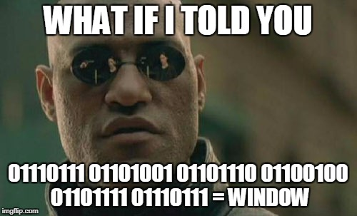 Matrix Morpheus Meme | WHAT IF I TOLD YOU 01110111 01101001 01101110 01100100 01101111 01110111 = WINDOW | image tagged in memes,matrix morpheus | made w/ Imgflip meme maker
