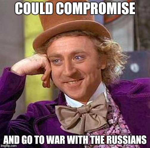 Creepy Condescending Wonka Meme | COULD COMPROMISE AND GO TO WAR WITH THE RUSSIANS | image tagged in memes,creepy condescending wonka | made w/ Imgflip meme maker