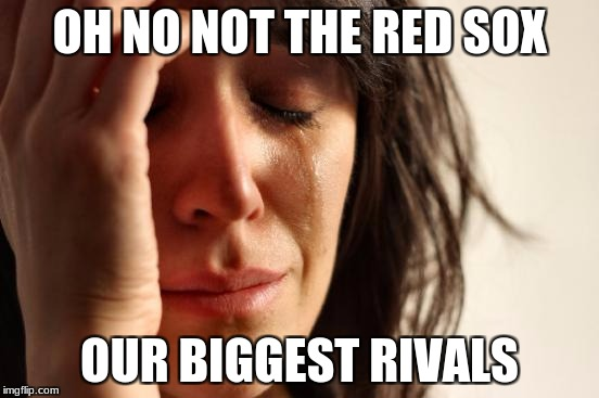 First World Problems Meme | OH NO NOT THE RED SOX OUR BIGGEST RIVALS | image tagged in memes,first world problems | made w/ Imgflip meme maker