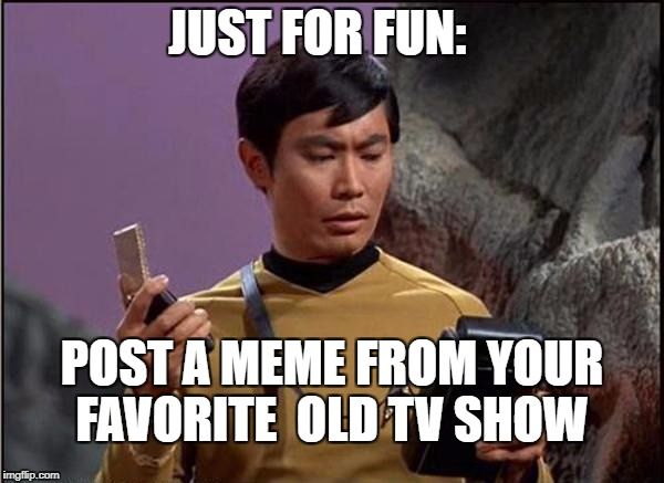 post a meme | JUST FOR FUN: POST A MEME FROM YOUR FAVORITE  OLD TV SHOW | image tagged in gaydar sulu star trek,tv show | made w/ Imgflip meme maker