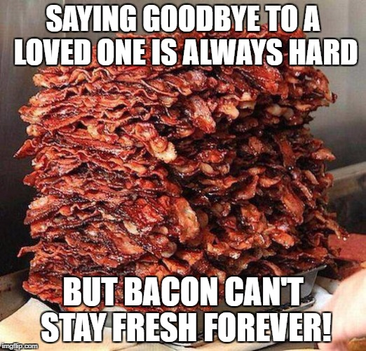 Stacks on bacon stacks | SAYING GOODBYE TO A LOVED ONE IS ALWAYS HARD BUT BACON CAN'T STAY FRESH FOREVER! | image tagged in stacks on bacon stacks | made w/ Imgflip meme maker