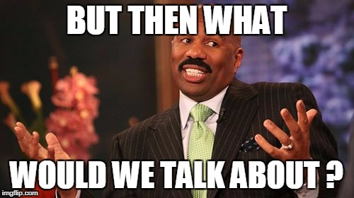Steve Harvey Meme | BUT THEN WHAT WOULD WE TALK ABOUT ? | image tagged in memes,steve harvey | made w/ Imgflip meme maker