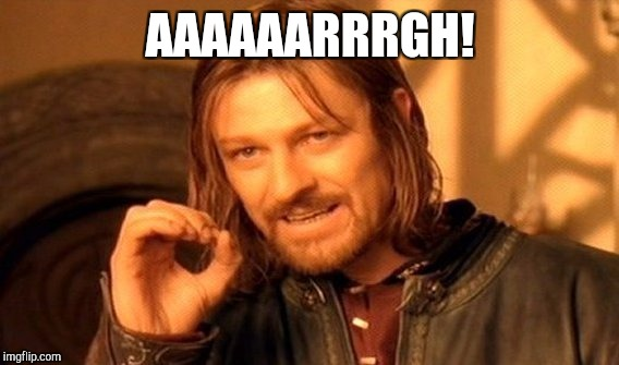 One Does Not Simply Meme | AAAAAARRRGH! | image tagged in memes,one does not simply | made w/ Imgflip meme maker