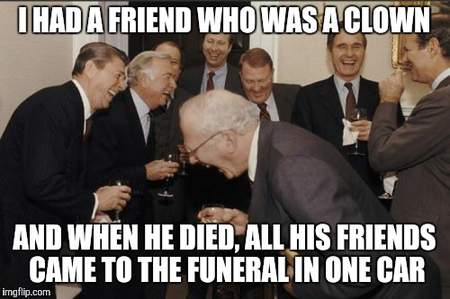Classic Clown Joke | I HAD A FRIEND WHO WAS A CLOWN AND WHEN HE DIED, ALL HIS FRIENDS CAME TO THE FUNERAL IN ONE CAR | image tagged in memes,laughing men in suits | made w/ Imgflip meme maker