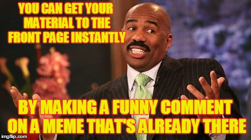 Steve Harvey Meme | YOU CAN GET YOUR MATERIAL TO THE FRONT PAGE INSTANTLY BY MAKING A FUNNY COMMENT ON A MEME THAT'S ALREADY THERE | image tagged in memes,steve harvey | made w/ Imgflip meme maker