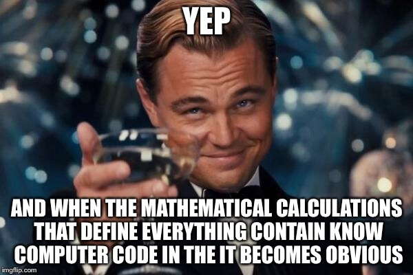 Leonardo Dicaprio Cheers Meme | YEP AND WHEN THE MATHEMATICAL CALCULATIONS THAT DEFINE EVERYTHING CONTAIN KNOW COMPUTER CODE IN THE IT BECOMES OBVIOUS | image tagged in memes,leonardo dicaprio cheers | made w/ Imgflip meme maker