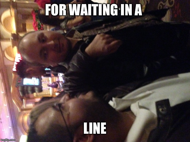 Friends  | FOR WAITING IN A LINE | image tagged in friends | made w/ Imgflip meme maker