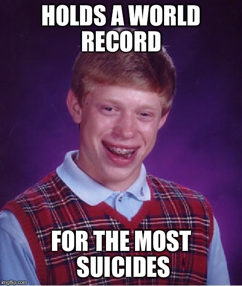 Bad Luck Brian Meme | HOLDS A WORLD RECORD FOR THE MOST SUICIDES | image tagged in memes,bad luck brian,suicide,guinness world record | made w/ Imgflip meme maker